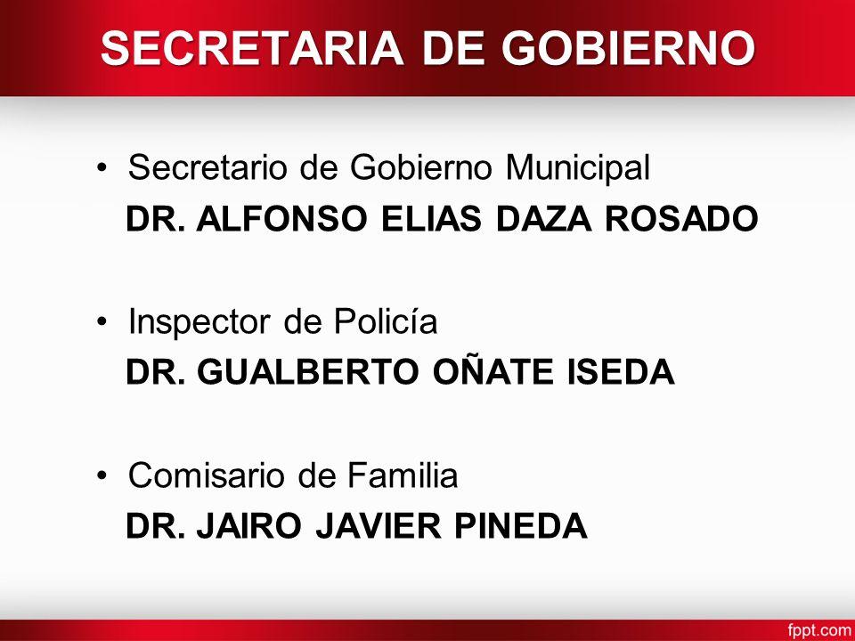 Secretario de Gobierno Municipal DR. ALFONSO ELIAS DAZA ROSADO Inspector de Policía DR. GUALBERTO OÑATE ISEDA Comisario de Familia DR. JAIRO JAVIER PI