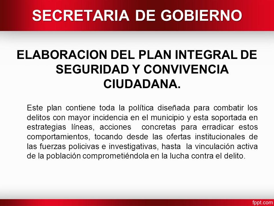ELABORACION DEL PLAN INTEGRAL DE SEGURIDAD Y CONVIVENCIA CIUDADANA. Este plan contiene toda la política diseñada para combatir los delitos con mayor i