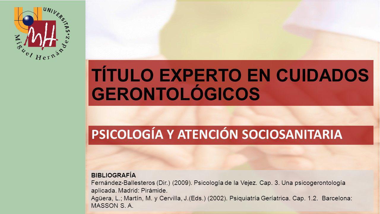 TÍTULO EXPERTO EN CUIDADOS GERONTOLÓGICOS PSICOLOGÍA Y ATENCIÓN SOCIOSANITARIA BIBLIOGRAFÍA Fernández-Ballesteros (Dir.) (2009).