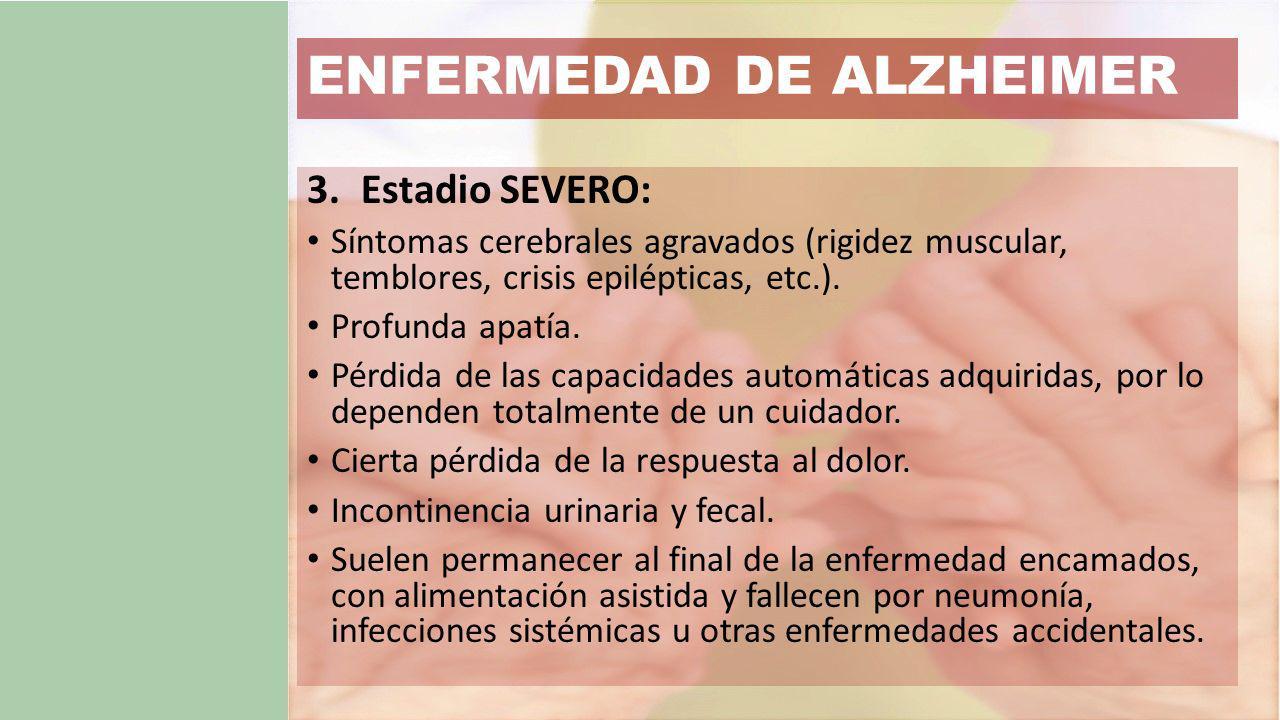 ENFERMEDAD DE ALZHEIMER 3.Estadio SEVERO: Síntomas cerebrales agravados (rigidez muscular, temblores, crisis epilépticas, etc.).