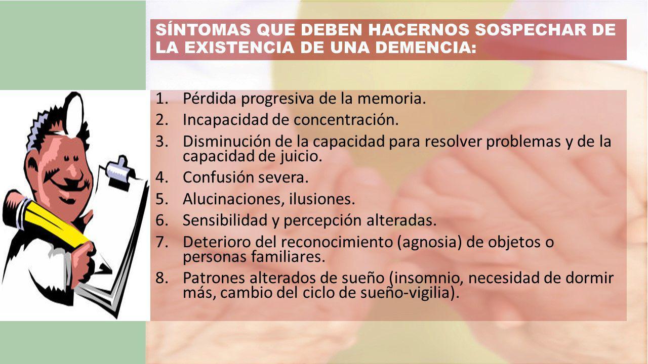 SÍNTOMAS QUE DEBEN HACERNOS SOSPECHAR DE LA EXISTENCIA DE UNA DEMENCIA: 1.Pérdida progresiva de la memoria.