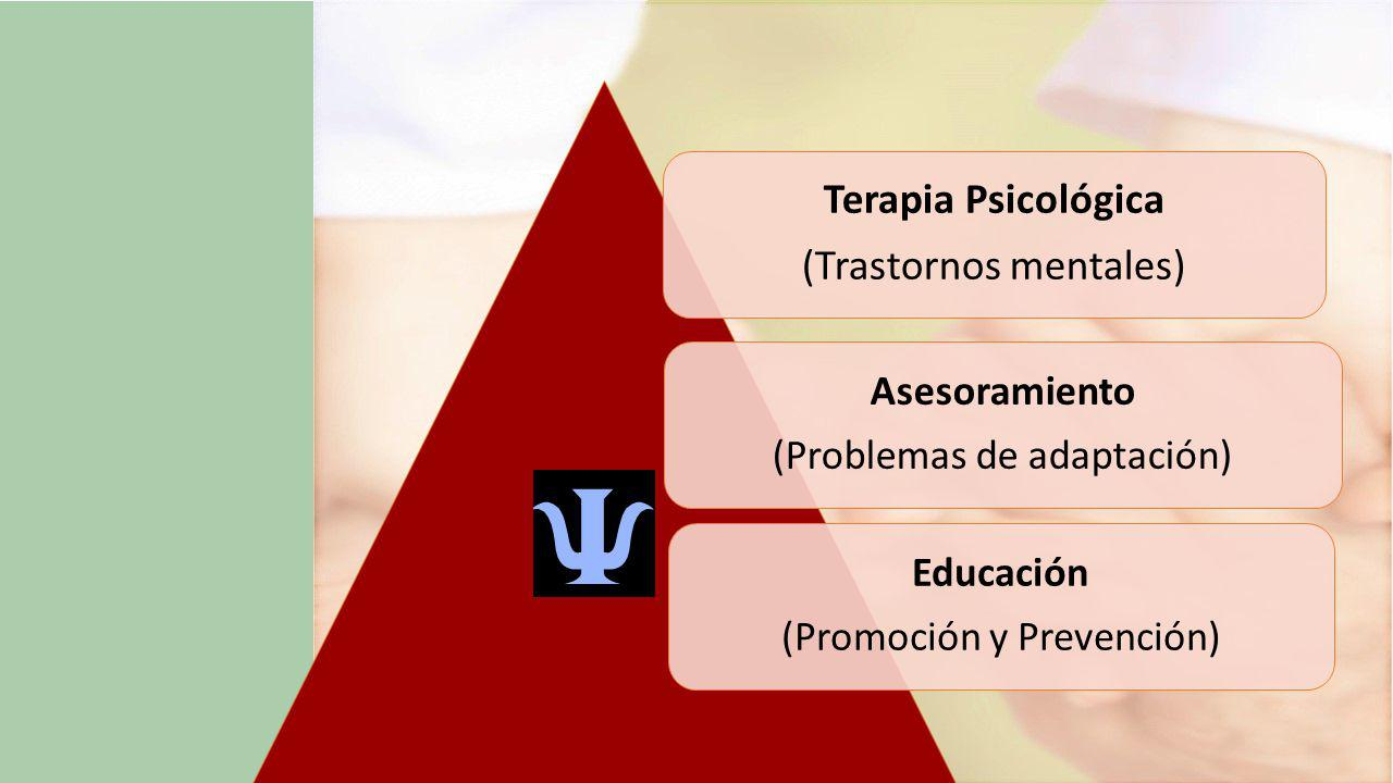 Terapia Psicológica (Trastornos mentales) Asesoramiento (Problemas de adaptación) Educación (Promoción y Prevención)