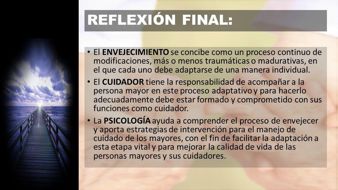 REFLEXIÓN FINAL: El ENVEJECIMIENTO se concibe como un proceso continuo de modificaciones, más o menos traumáticas o madurativas, en el que cada uno debe adaptarse de una manera individual.