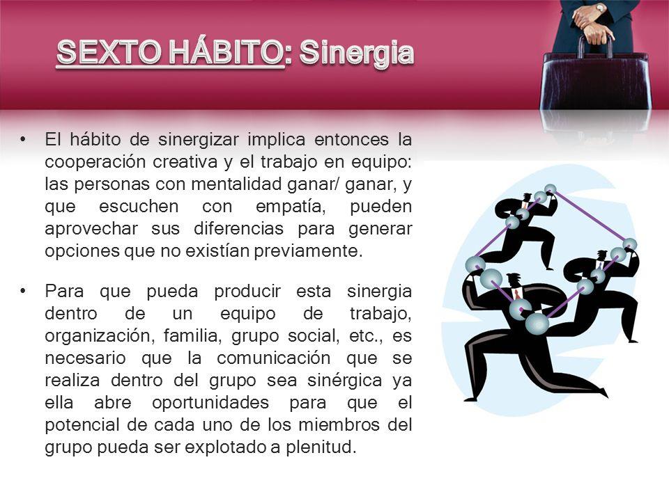 El hábito de sinergizar implica entonces la cooperación creativa y el trabajo en equipo: las personas con mentalidad ganar/ ganar, y que escuchen con