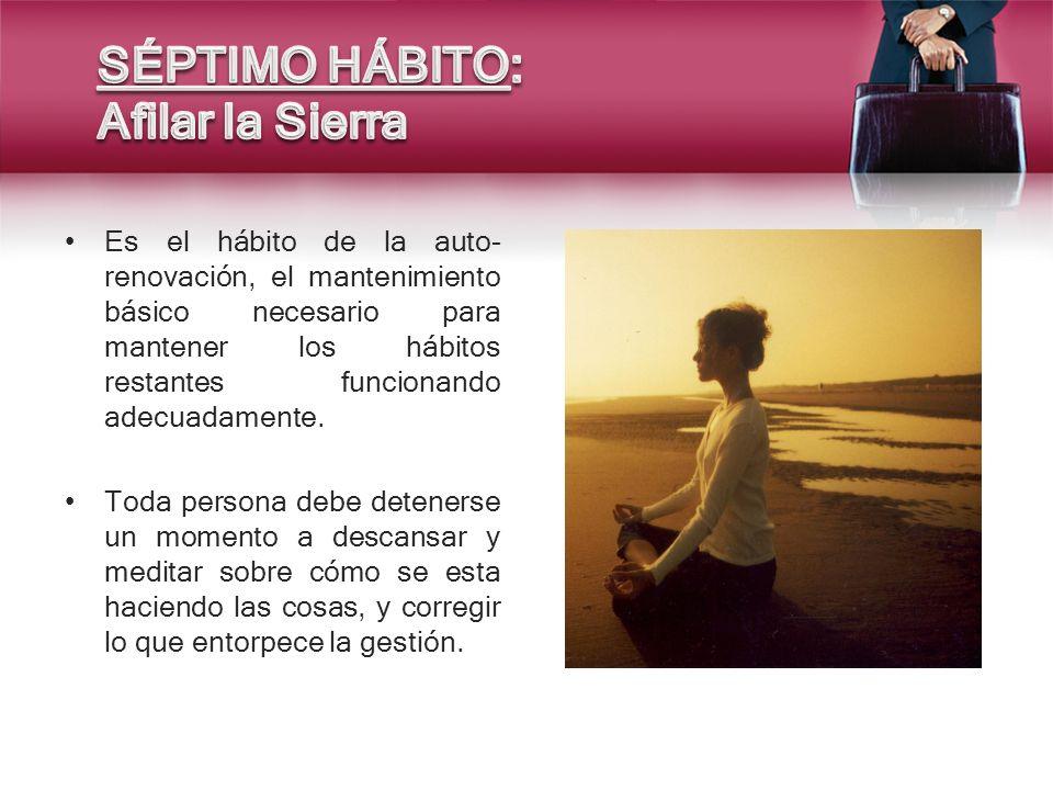 Es el hábito de la auto- renovación, el mantenimiento básico necesario para mantener los hábitos restantes funcionando adecuadamente. Toda persona deb