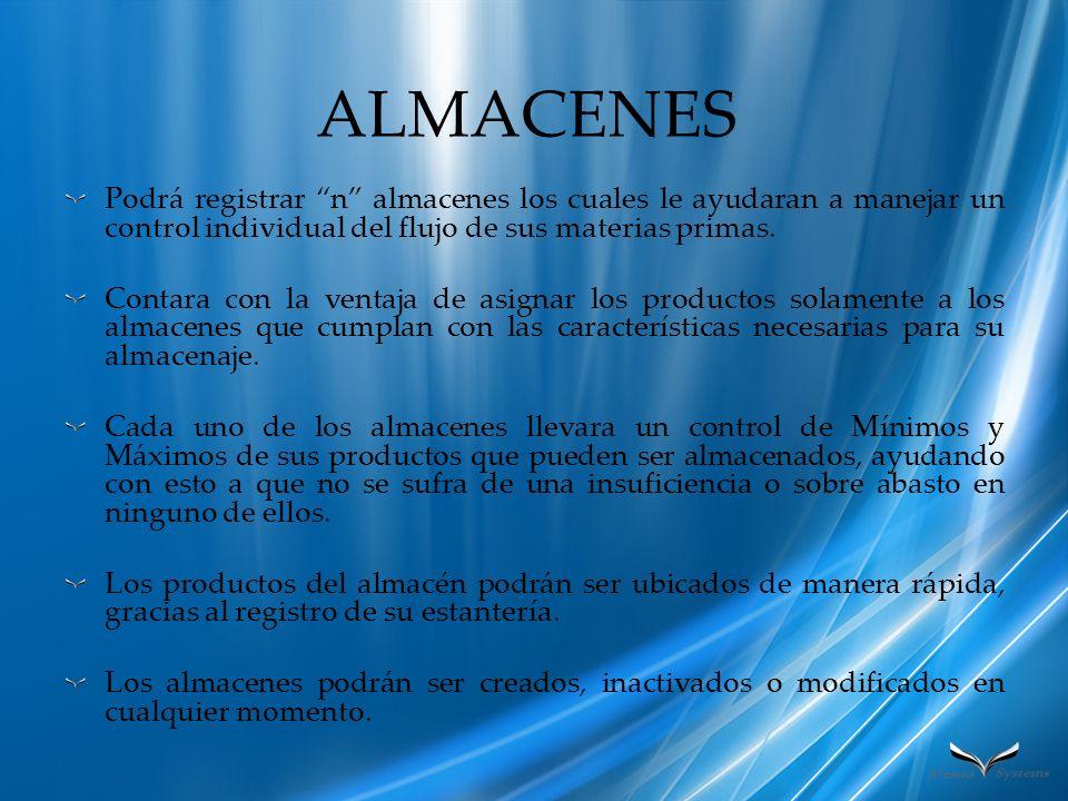 ALMACENES Podrá registrar n almacenes los cuales le ayudaran a manejar un control individual del flujo de sus materias primas. Contara con la ventaja