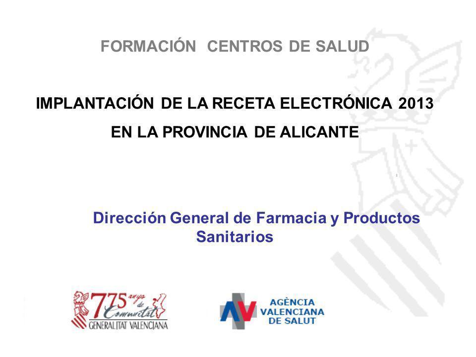 FORMACIÓN CENTROS DE SALUD IMPLANTACIÓN DE LA RECETA ELECTRÓNICA 2013 EN LA PROVINCIA DE ALICANTE Dirección General de Farmacia y Productos Sanitarios