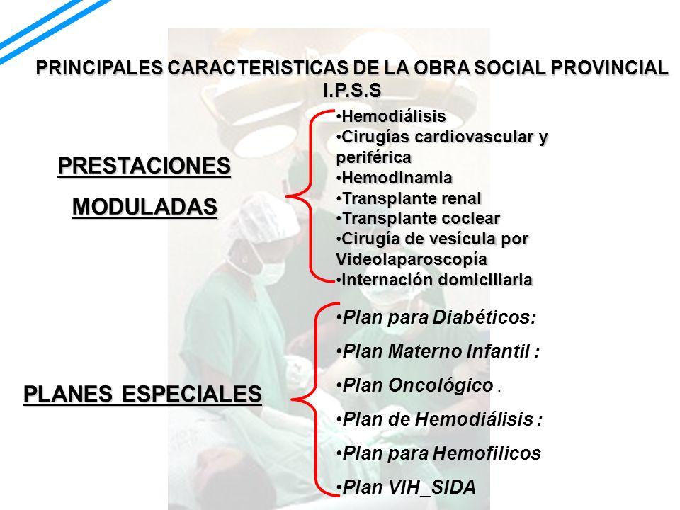 PRINCIPALES CARACTERISTICAS DE LA OBRA SOCIAL PROVINCIAL I.P.S.S PRESTACIONESMODULADAS HemodiálisisHemodiálisis Cirugías cardiovascular y periféricaCi