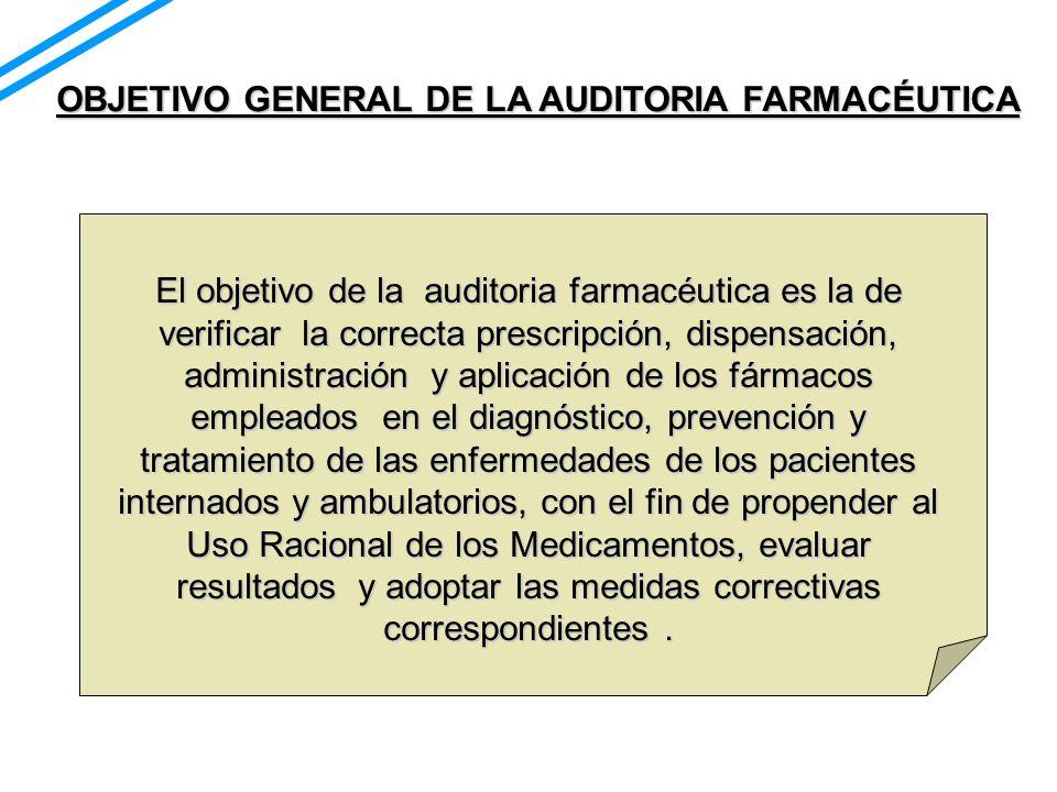 OBJETIVO GENERAL DE LA AUDITORIA FARMACÉUTICA El objetivo de la auditoria farmacéutica es la de verificar la correcta prescripción, dispensación, admi