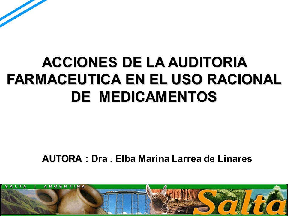 ACCIONES DE LA AUDITORIA FARMACEUTICA EN EL USO RACIONAL DE MEDICAMENTOS AUTORA AUTORA : Dra. Elba Marina Larrea de Linares