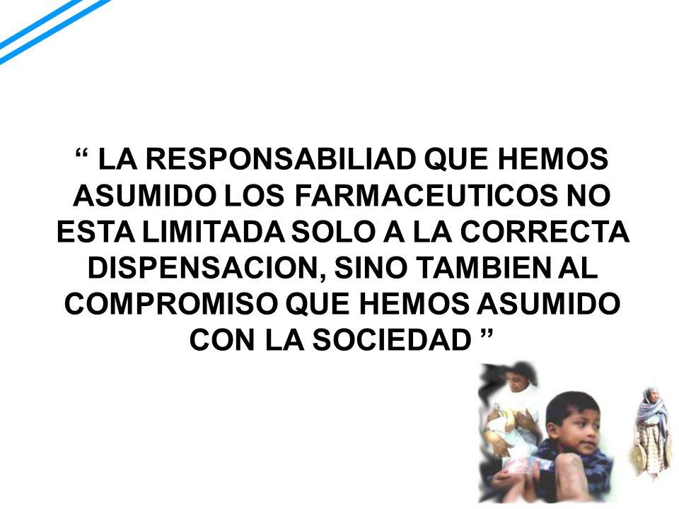 LA RESPONSABILIAD QUE HEMOS ASUMIDO LOS FARMACEUTICOS NO ESTA LIMITADA SOLO A LA CORRECTA DISPENSACION, SINO TAMBIEN AL COMPROMISO QUE HEMOS ASUMIDO C
