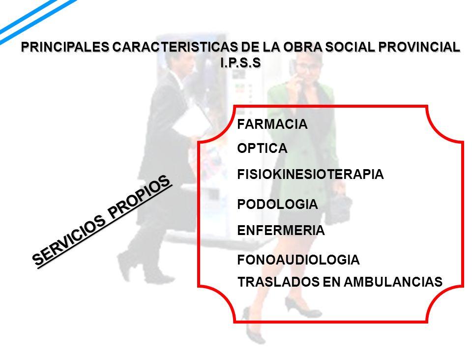 PRINCIPALES CARACTERISTICAS DE LA OBRA SOCIAL PROVINCIAL I.P.S.S SERVICIOS PROPIOS FARMACIA OPTICA FISIOKINESIOTERAPIA PODOLOGIA FONOAUDIOLOGIA ENFERM