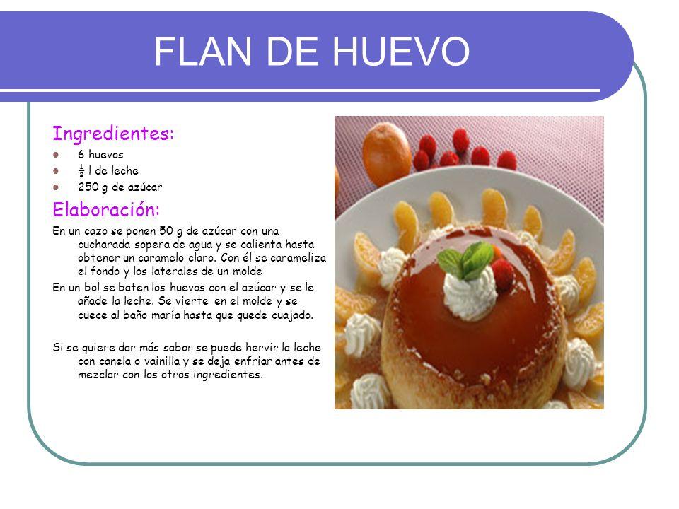 FLAN DE HUEVO Ingredientes: 6 huevos ½ l de leche 250 g de azúcar Elaboración: En un cazo se ponen 50 g de azúcar con una cucharada sopera de agua y s