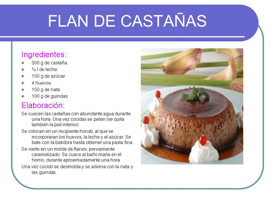 FLAN DE CASTAÑAS Ingredientes: 500 g de castaña ¾ l de leche 150 g de azúcar 4 huevos 150 g de nata 100 g de guindas Elaboración: Se cuecen las castañ