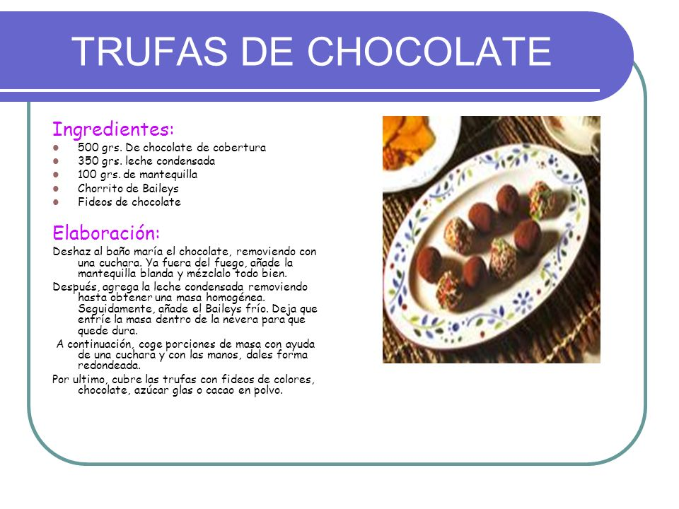 TRUFAS DE CHOCOLATE Ingredientes: 500 grs. De chocolate de cobertura 350 grs. leche condensada 100 grs. de mantequilla Chorrito de Baileys Fideos de c