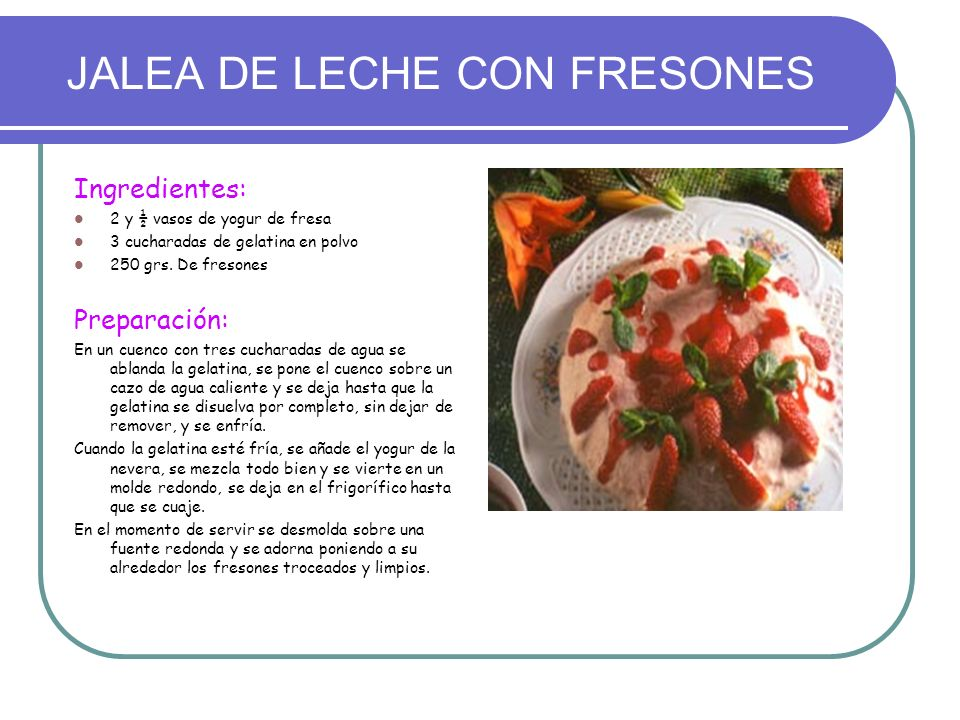 JALEA DE LECHE CON FRESONES Ingredientes: 2 y ½ vasos de yogur de fresa 3 cucharadas de gelatina en polvo 250 grs. De fresones Preparación: En un cuen