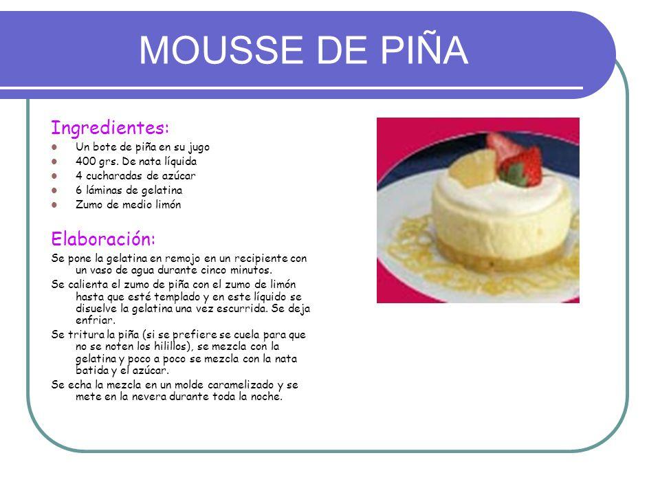 MOUSSE DE PIÑA Ingredientes: Un bote de piña en su jugo 400 grs. De nata líquida 4 cucharadas de azúcar 6 láminas de gelatina Zumo de medio limón Elab