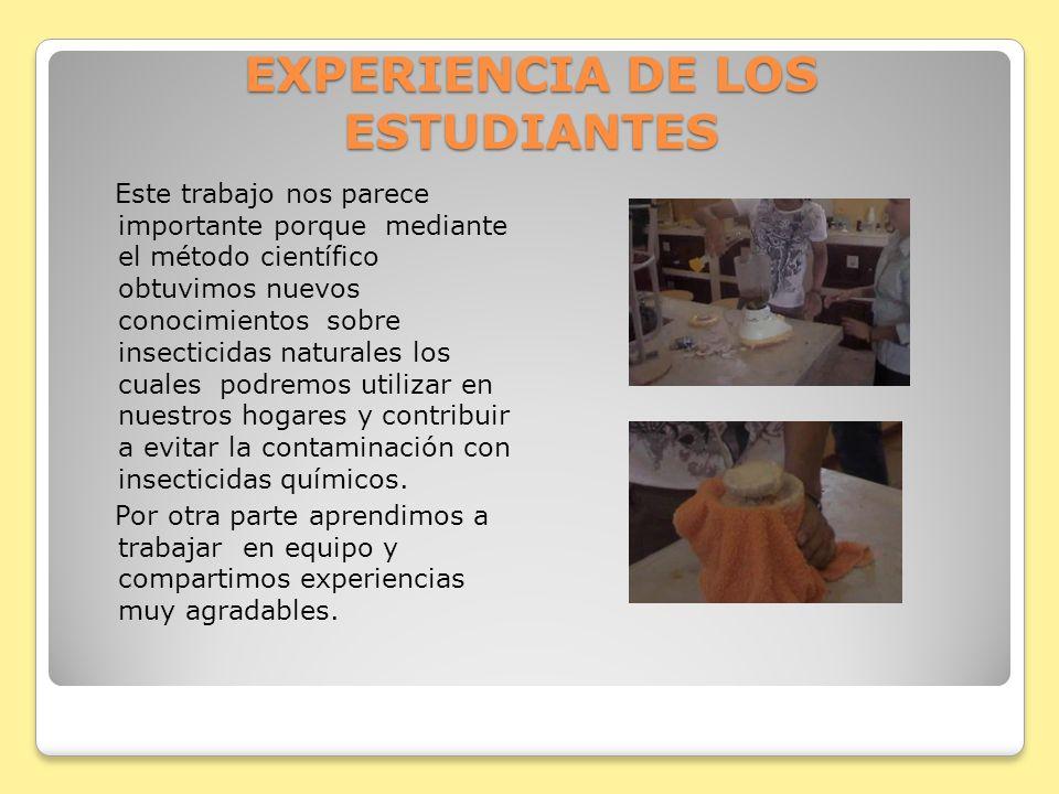 EXPERIENCIA DE LOS ESTUDIANTES Este trabajo nos parece importante porque mediante el método científico obtuvimos nuevos conocimientos sobre insecticid