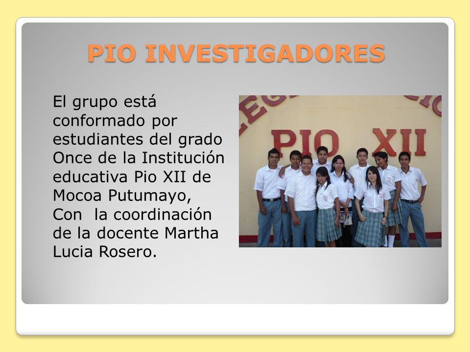 PIO INVESTIGADORES El grupo está conformado por estudiantes del grado Once de la Institución educativa Pio XII de Mocoa Putumayo, Con la coordinación