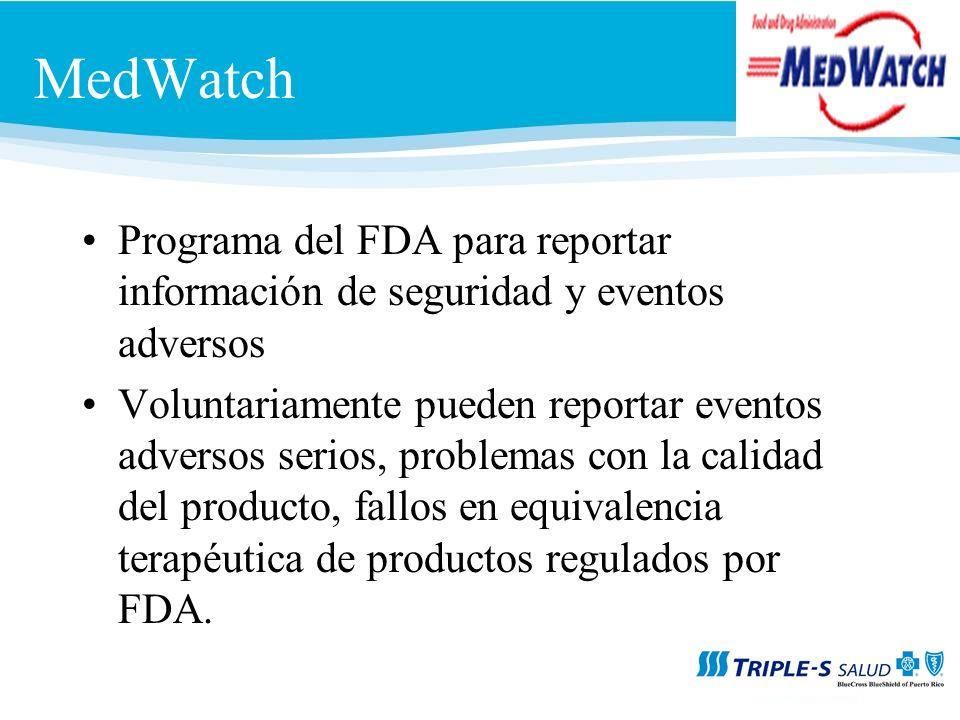 MedWatch Programa del FDA para reportar información de seguridad y eventos adversos Voluntariamente pueden reportar eventos adversos serios, problemas con la calidad del producto, fallos en equivalencia terapéutica de productos regulados por FDA.