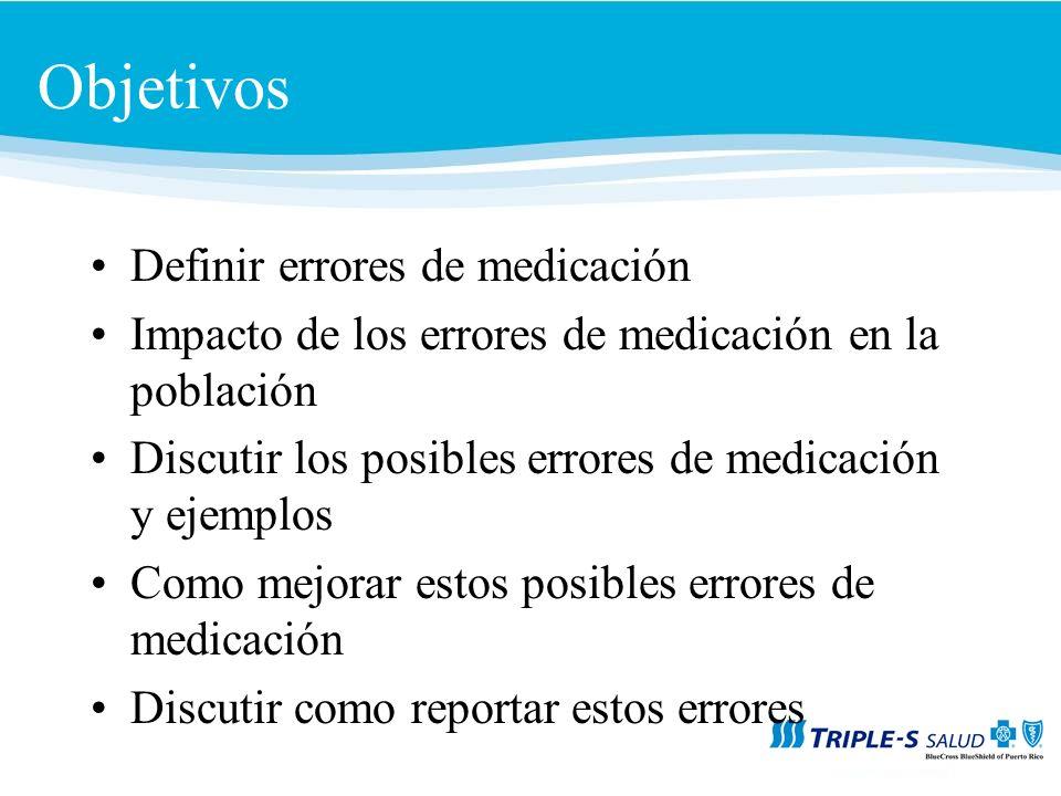 Objetivos Definir errores de medicación Impacto de los errores de medicación en la población Discutir los posibles errores de medicación y ejemplos Como mejorar estos posibles errores de medicación Discutir como reportar estos errores