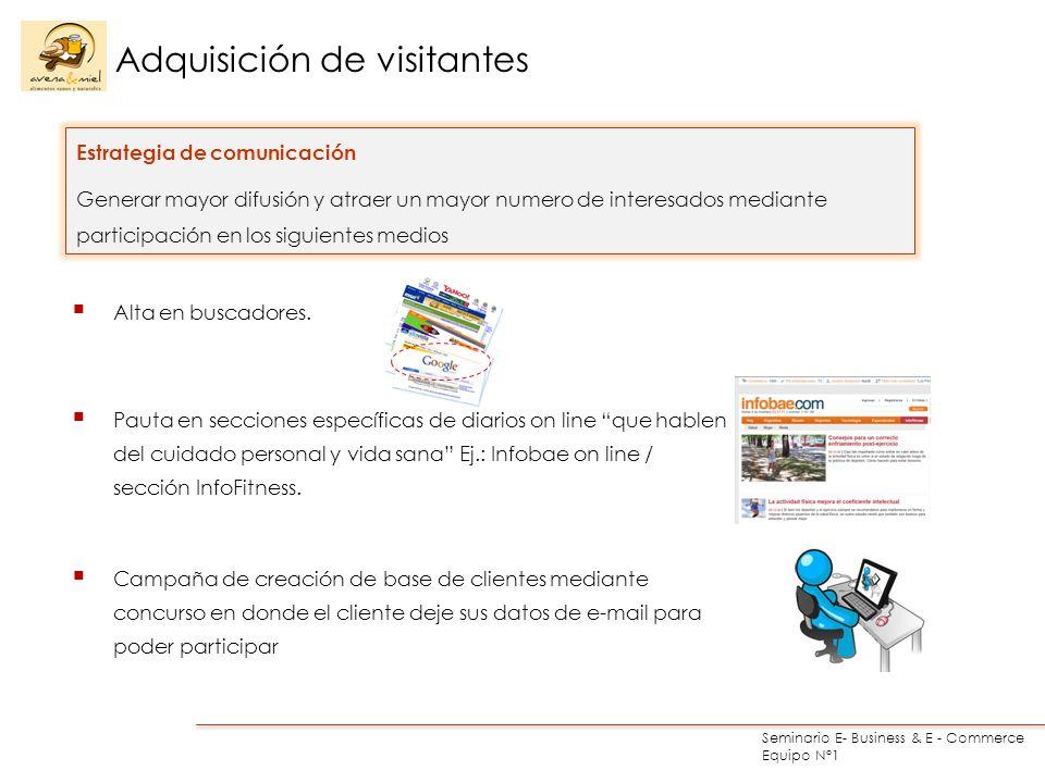 Seminario E- Business & E - Commerce Equipo N°1 Adquisición de visitantes Estrategia de comunicación Generar mayor difusión y atraer un mayor numero de interesados mediante participación en los siguientes medios Alta en buscadores.