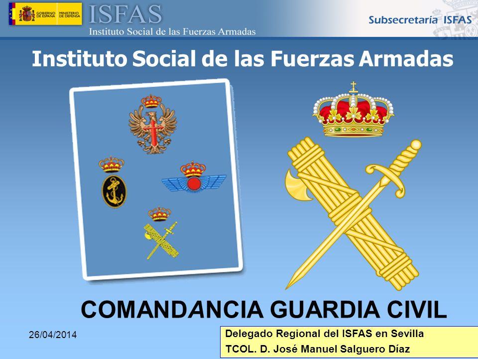 26/04/2014 Instituto Social de las Fuerzas Armadas COMANDANCIA GUARDIA CIVIL Delegado Regional del ISFAS en Sevilla TCOL. D. José Manuel Salguero Díaz