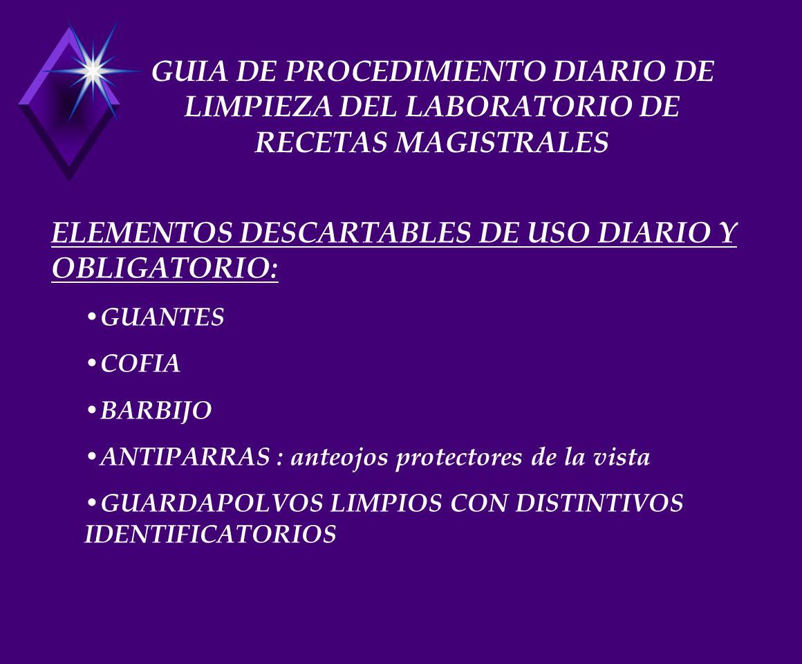 GUIA DE PROCEDIMIENTO DIARIO DE LIMPIEZA DEL LABORATORIO DE RECETAS MAGISTRALES ELEMENTOS DESCARTABLES DE USO DIARIO Y OBLIGATORIO: GUANTES COFIA BARBIJO ANTIPARRAS : anteojos protectores de la vista GUARDAPOLVOS LIMPIOS CON DISTINTIVOS IDENTIFICATORIOS