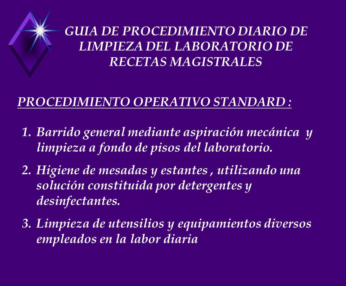 GUIA DE PROCEDIMIENTO DIARIO DE LIMPIEZA DEL LABORATORIO DE RECETAS MAGISTRALES 1.Barrido general mediante aspiración mecánica y limpieza a fondo de pisos del laboratorio.