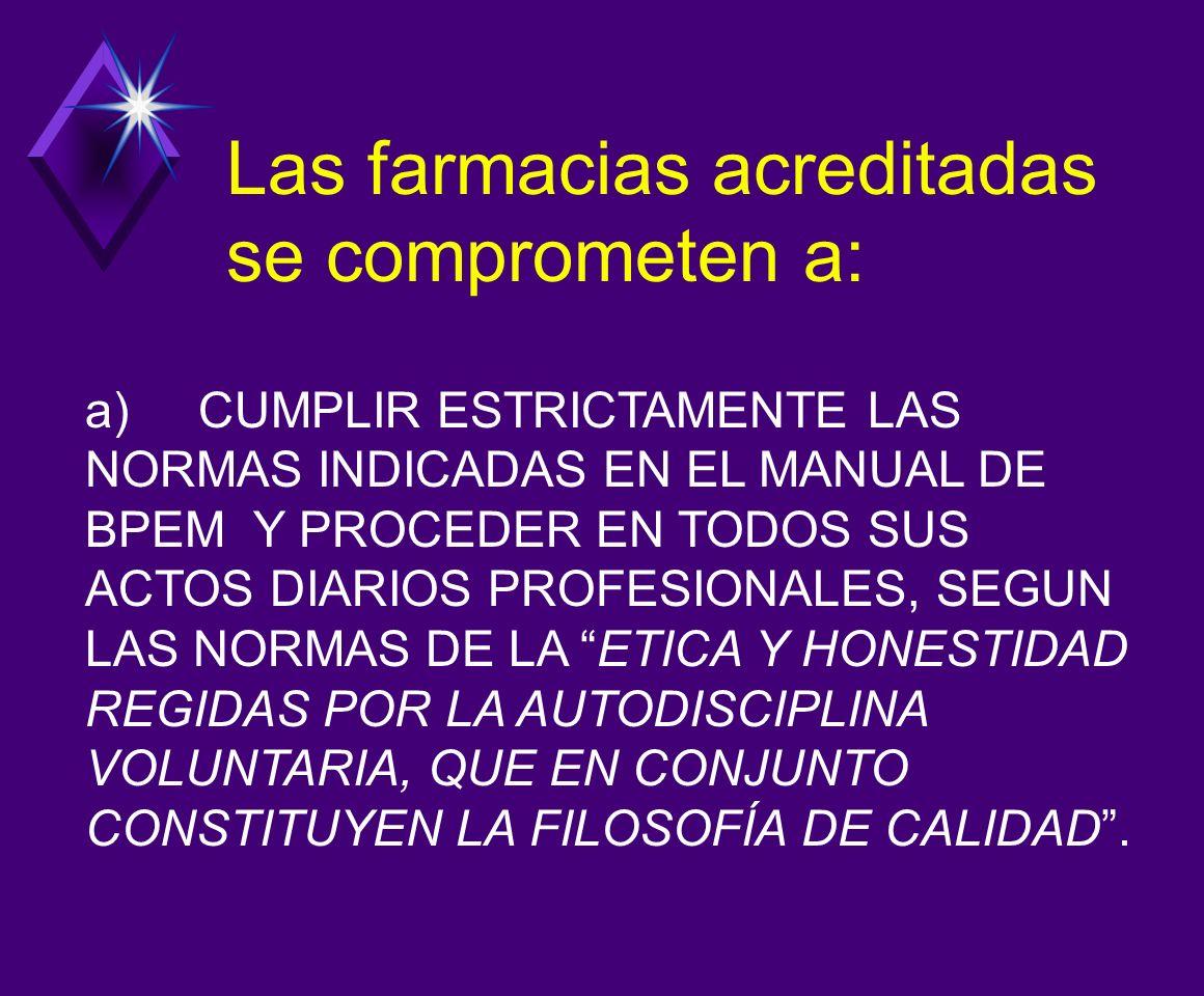 a) CUMPLIR ESTRICTAMENTE LAS NORMAS INDICADAS EN EL MANUAL DE BPEM Y PROCEDER EN TODOS SUS ACTOS DIARIOS PROFESIONALES, SEGUN LAS NORMAS DE LA ETICA Y HONESTIDAD REGIDAS POR LA AUTODISCIPLINA VOLUNTARIA, QUE EN CONJUNTO CONSTITUYEN LA FILOSOFÍA DE CALIDAD.