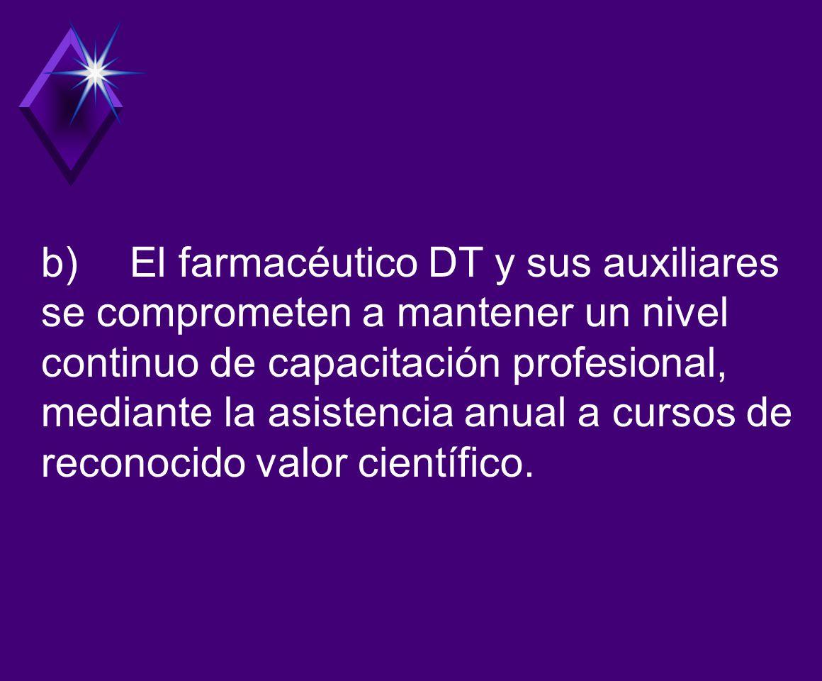 b) El farmacéutico DT y sus auxiliares se comprometen a mantener un nivel continuo de capacitación profesional, mediante la asistencia anual a cursos de reconocido valor científico.