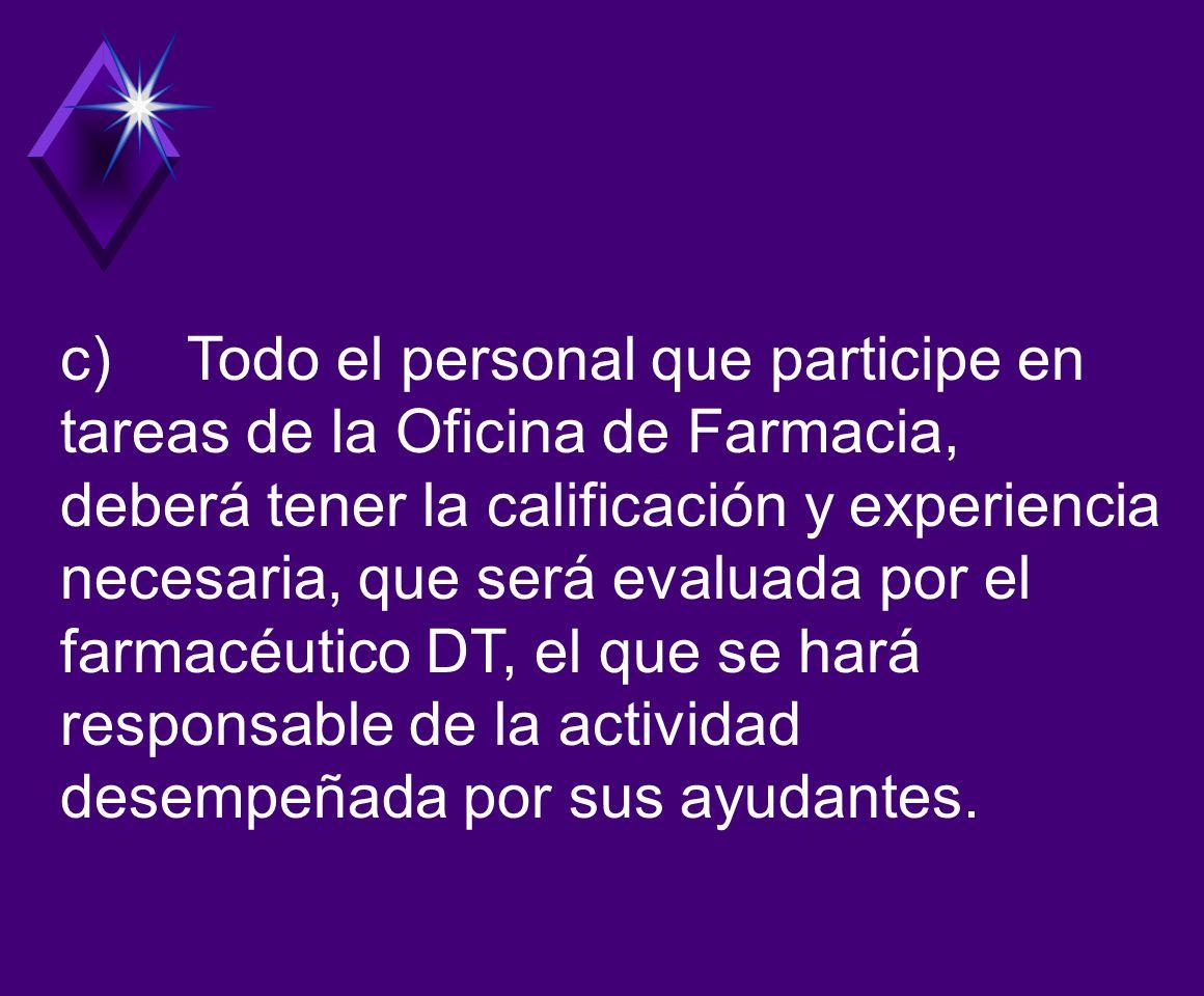 c) Todo el personal que participe en tareas de la Oficina de Farmacia, deberá tener la calificación y experiencia necesaria, que será evaluada por el farmacéutico DT, el que se hará responsable de la actividad desempeñada por sus ayudantes.