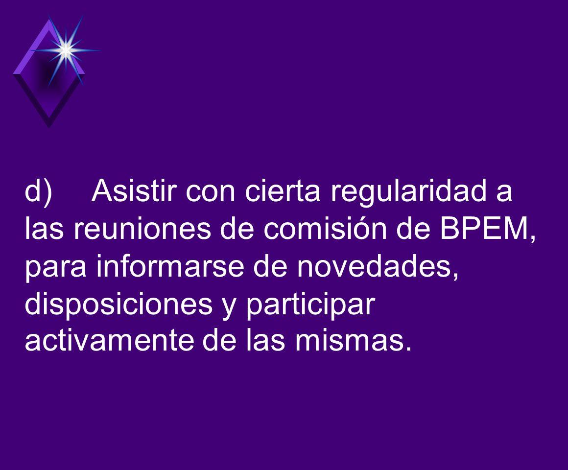 d) Asistir con cierta regularidad a las reuniones de comisión de BPEM, para informarse de novedades, disposiciones y participar activamente de las mismas.