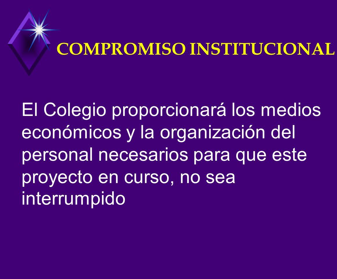 COMPROMISO INSTITUCIONAL El Colegio proporcionará los medios económicos y la organización del personal necesarios para que este proyecto en curso, no sea interrumpido