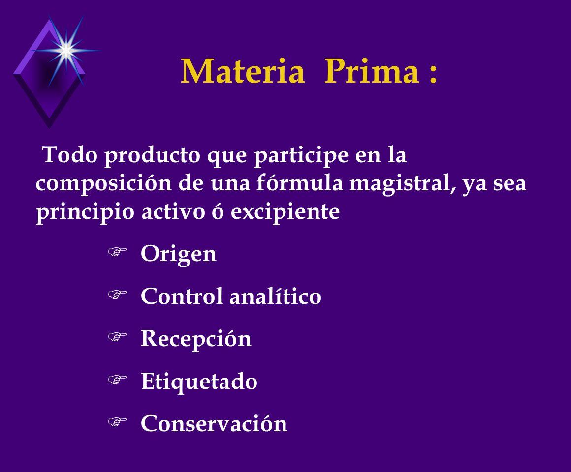 Materia Prima : Todo producto que participe en la composición de una fórmula magistral, ya sea principio activo ó excipiente Origen Control analítico Recepción Etiquetado Conservación