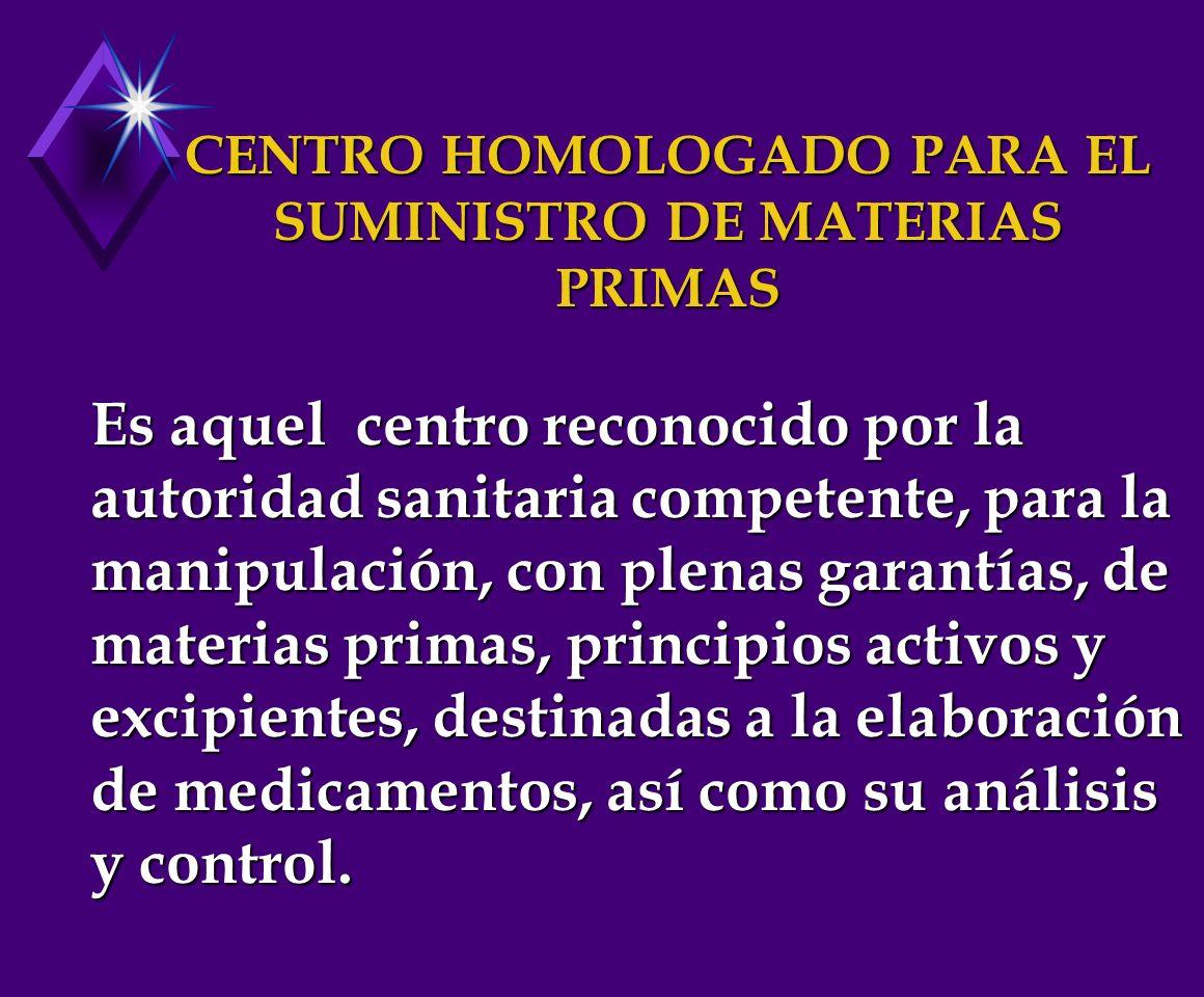 CENTRO HOMOLOGADO PARA EL SUMINISTRO DE MATERIAS PRIMAS Es aquel centro reconocido por la autoridad sanitaria competente, para la manipulación, con plenas garantías, de materias primas, principios activos y excipientes, destinadas a la elaboración de medicamentos, así como su análisis y control.