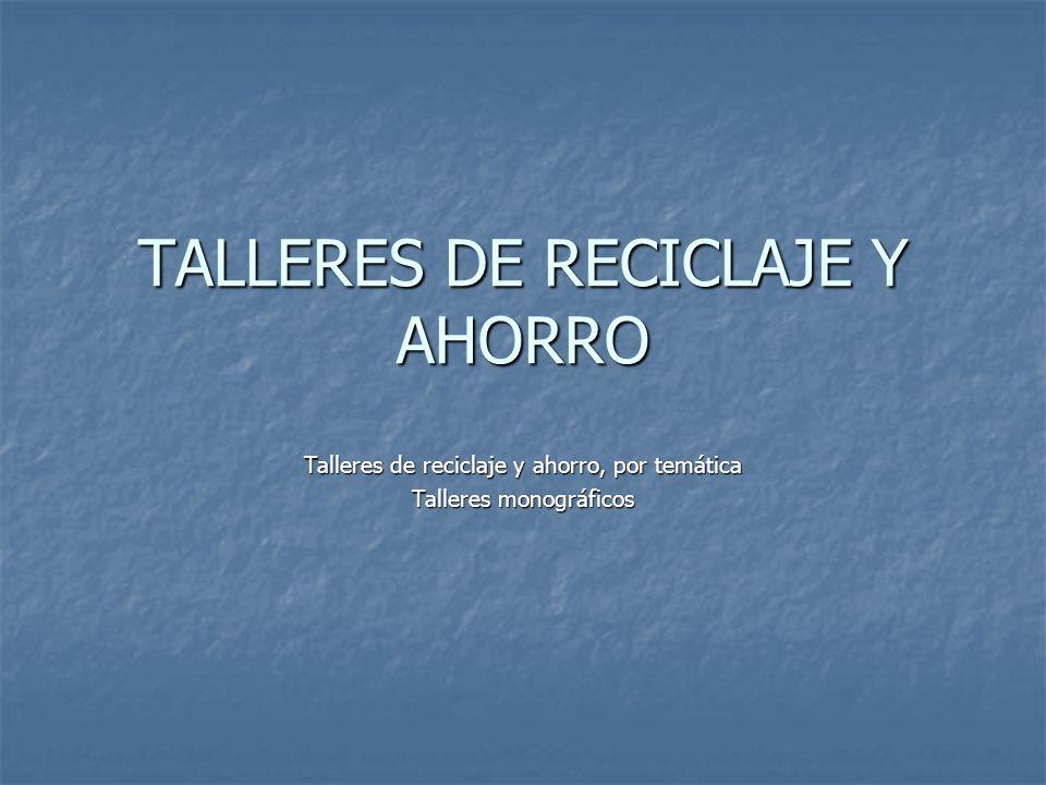 TALLERES DE RECICLAJE Y AHORRO Talleres de reciclaje y ahorro, por temática Talleres monográficos