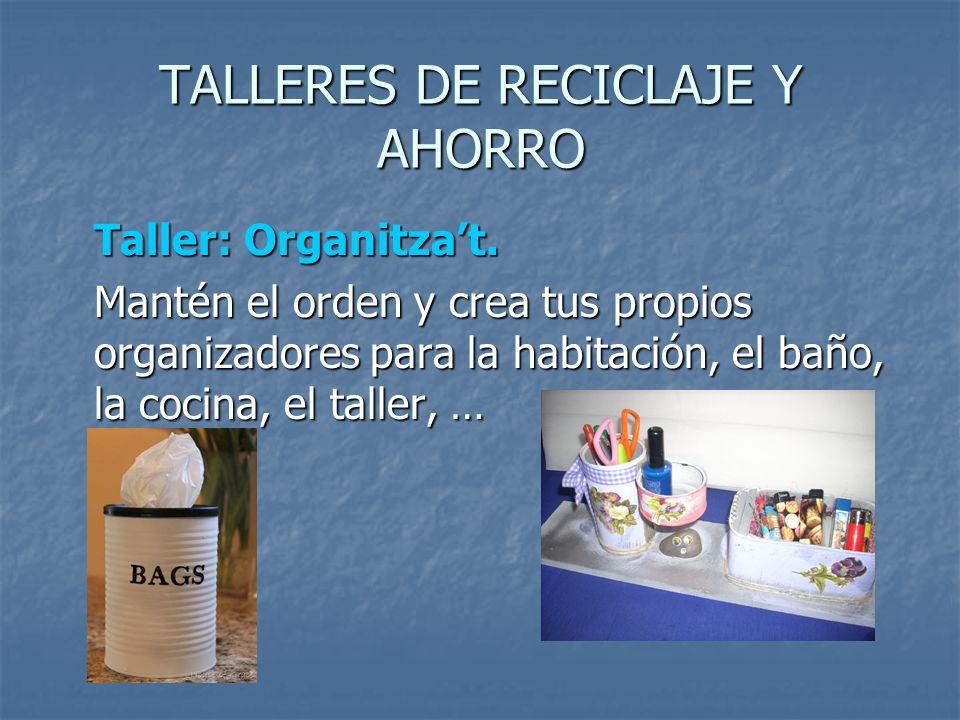 TALLERES DE RECICLAJE Y AHORRO Taller: Organitzat. Mantén el orden y crea tus propios organizadores para la habitación, el baño, la cocina, el taller,