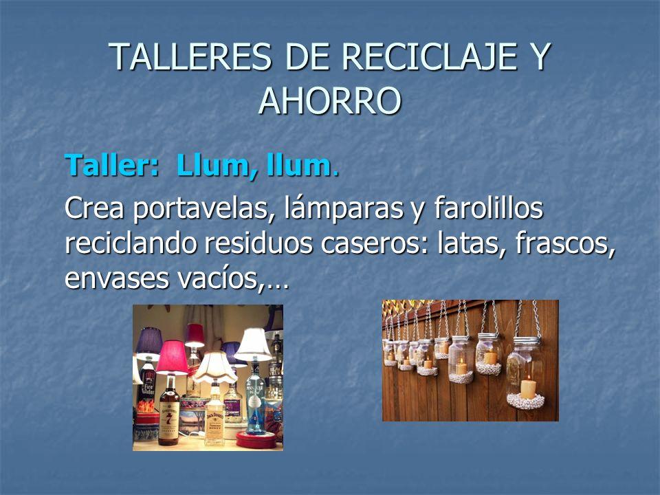 TALLERES DE RECICLAJE Y AHORRO Taller: Llum, llum. Crea portavelas, lámparas y farolillos reciclando residuos caseros: latas, frascos, envases vacíos,