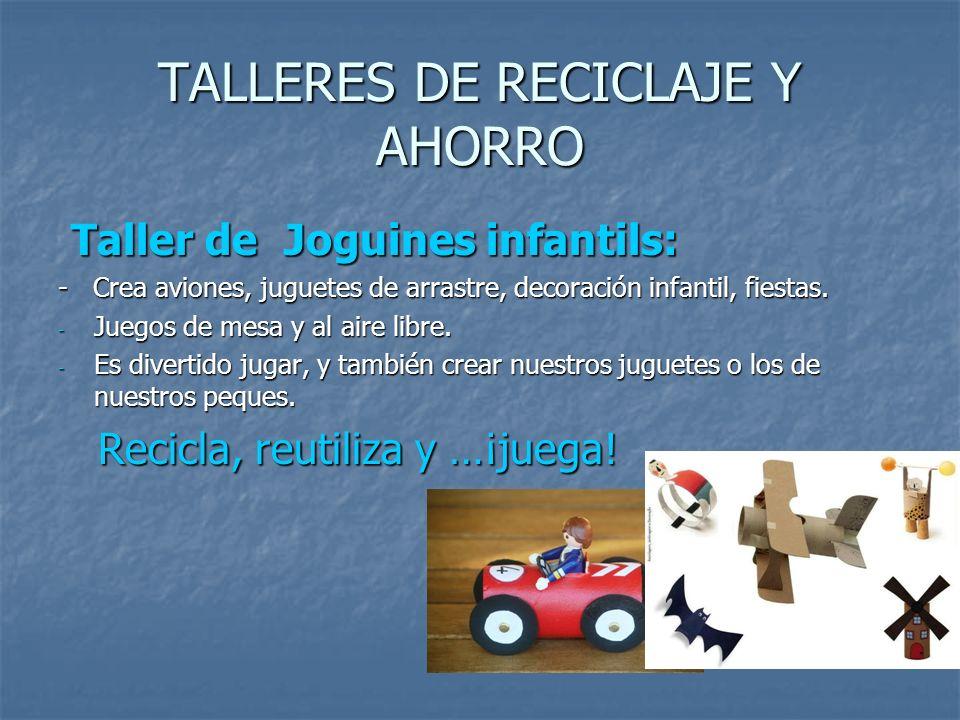 TALLERES DE RECICLAJE Y AHORRO Taller de Joguines infantils: Taller de Joguines infantils: - Crea aviones, juguetes de arrastre, decoración infantil,
