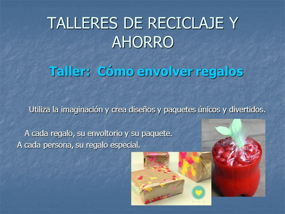 TALLERES DE RECICLAJE Y AHORRO Taller: Cómo envolver regalos Taller: Cómo envolver regalos Utiliza la imaginación y crea diseños y paquetes únicos y d