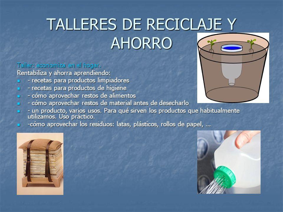 TALLERES DE RECICLAJE Y AHORRO Taller: economiza en el hogar. Rentabiliza y ahorra aprendiendo: - recetas para productos limpiadores - recetas para pr