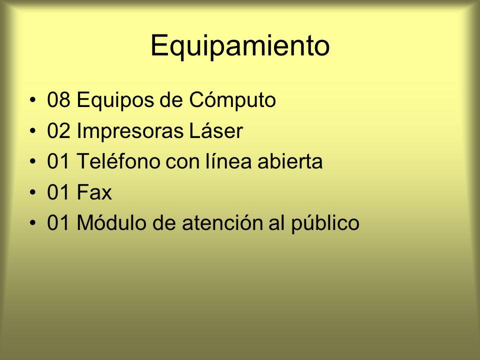 Equipamiento 08 Equipos de Cómputo 02 Impresoras Láser 01 Teléfono con línea abierta 01 Fax 01 Módulo de atención al público