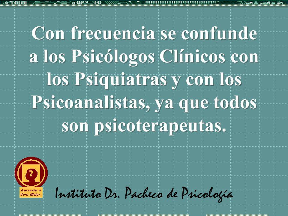 Instituto Dr. Pacheco de Psicología Con frecuencia se confunde a los Psicólogos Clínicos con los Psiquiatras y con los Psicoanalistas, ya que todos so