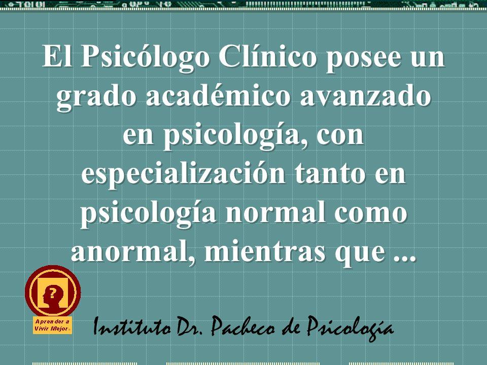 Instituto Dr. Pacheco de Psicología El Psicólogo Clínico posee un grado académico avanzado en psicología, con especialización tanto en psicología norm