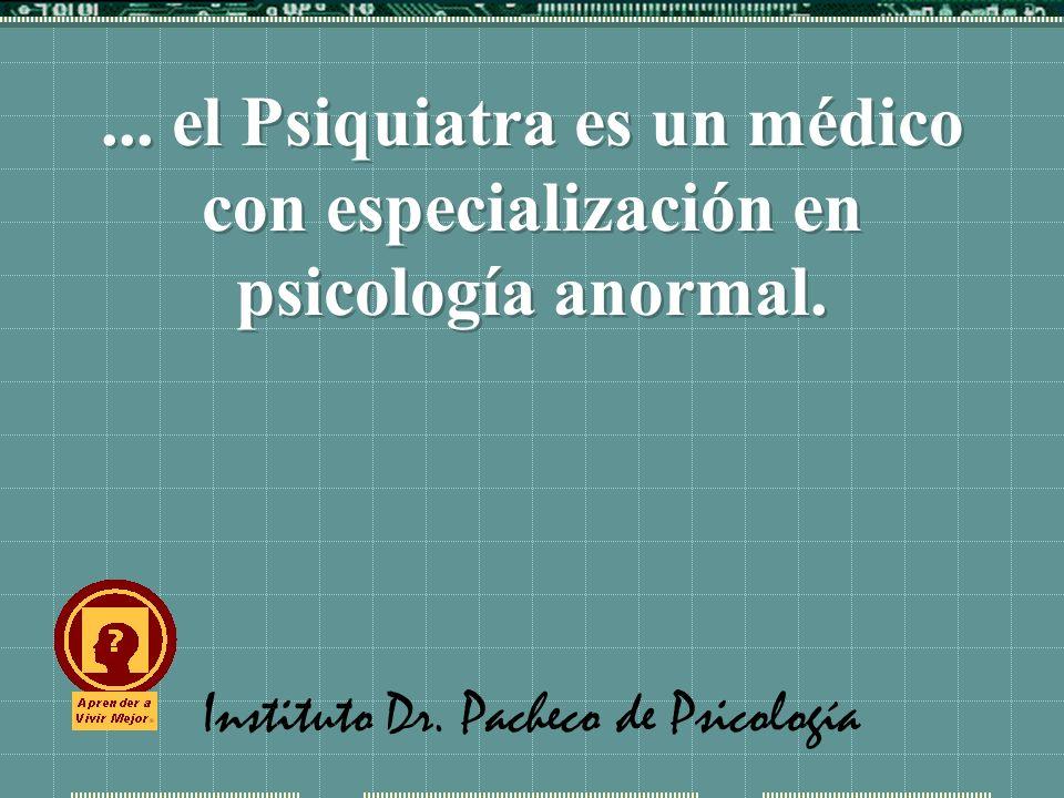 Instituto Dr. Pacheco de Psicología... el Psiquiatra es un médico con especialización en psicología anormal.