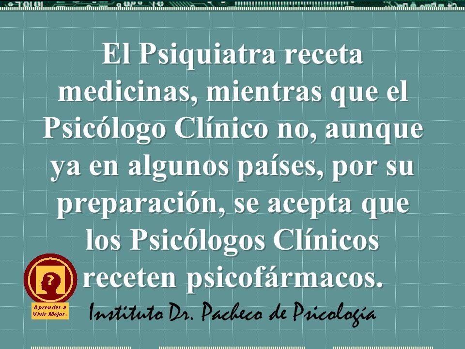 Instituto Dr. Pacheco de Psicología El Psiquiatra receta medicinas, mientras que el Psicólogo Clínico no, aunque ya en algunos países, por su preparac