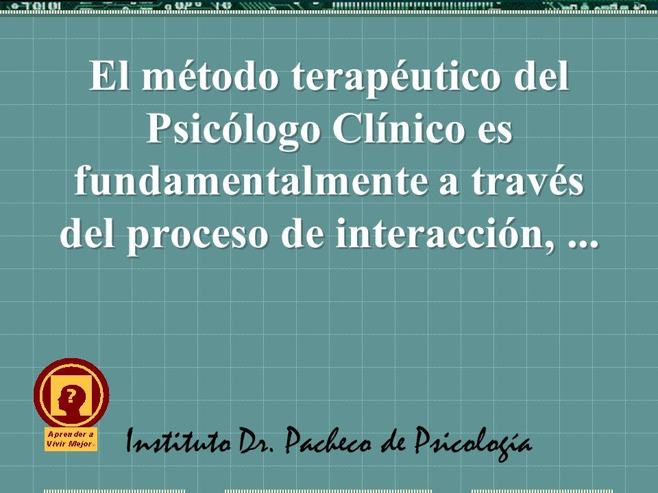 Instituto Dr. Pacheco de Psicología El método terapéutico del Psicólogo Clínico es fundamentalmente a través del proceso de interacción,...