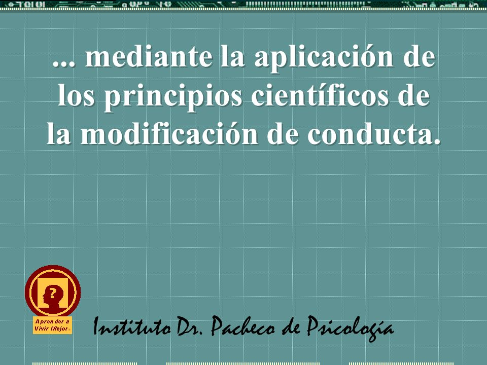 Instituto Dr. Pacheco de Psicología... mediante la aplicación de los principios científicos de la modificación de conducta.