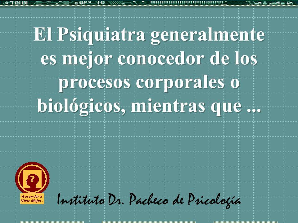 Instituto Dr. Pacheco de Psicología El Psiquiatra generalmente es mejor conocedor de los procesos corporales o biológicos, mientras que...